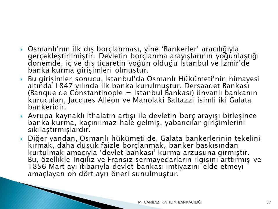 Osmanlı'nın ilk dış borçlanması, yine 'Bankerler' aracılığıyla gerçekleştirilmiştir. Devletin borçlanma arayışlarının yoğunlaştığı dönemde, iç ve dış ticaretin yoğun olduğu İstanbul ve İzmir'de banka kurma girişimleri olmuştur.