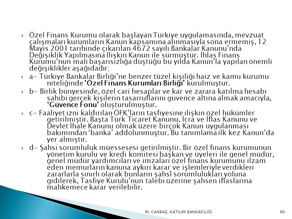 Özel Finans Kurumu olarak başlayan Türkiye uygulamasında, mevzuat çalışmaları kurumların Kanun kapsamına alınmasıyla sona ermemiş, 12 Mayıs 2001 tarihinde çıkarılan 4672 sayılı Bankalar Kanunu'nda Değişiklik Yapılmasına İlişkin Kanun ile sürmüştür. İhlas Finans Kurumu'nun mali başarısızlığa düştüğü bu yılda Kanun'la yapılan önemli değişiklikler aşağıdadır;