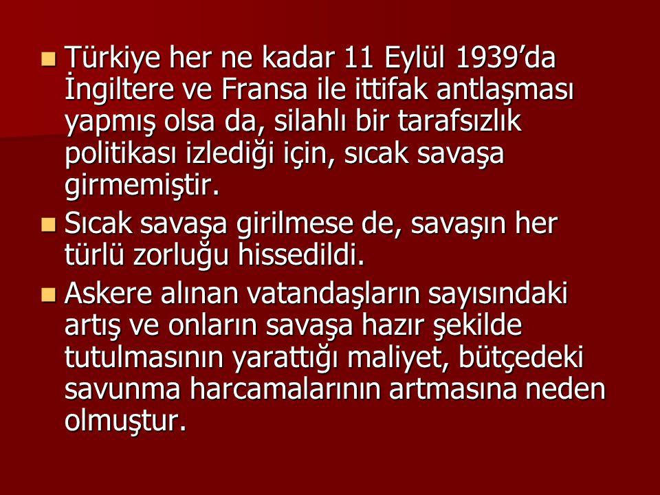 Türkiye her ne kadar 11 Eylül 1939'da İngiltere ve Fransa ile ittifak antlaşması yapmış olsa da, silahlı bir tarafsızlık politikası izlediği için, sıcak savaşa girmemiştir.