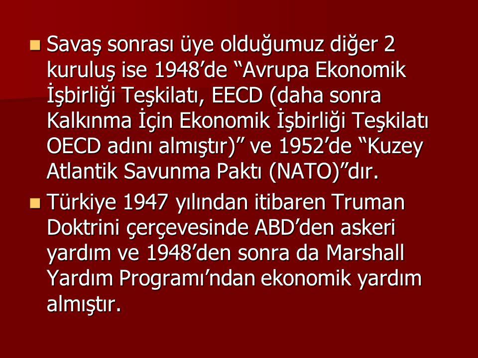 Savaş sonrası üye olduğumuz diğer 2 kuruluş ise 1948'de Avrupa Ekonomik İşbirliği Teşkilatı, EECD (daha sonra Kalkınma İçin Ekonomik İşbirliği Teşkilatı OECD adını almıştır) ve 1952'de Kuzey Atlantik Savunma Paktı (NATO) dır.