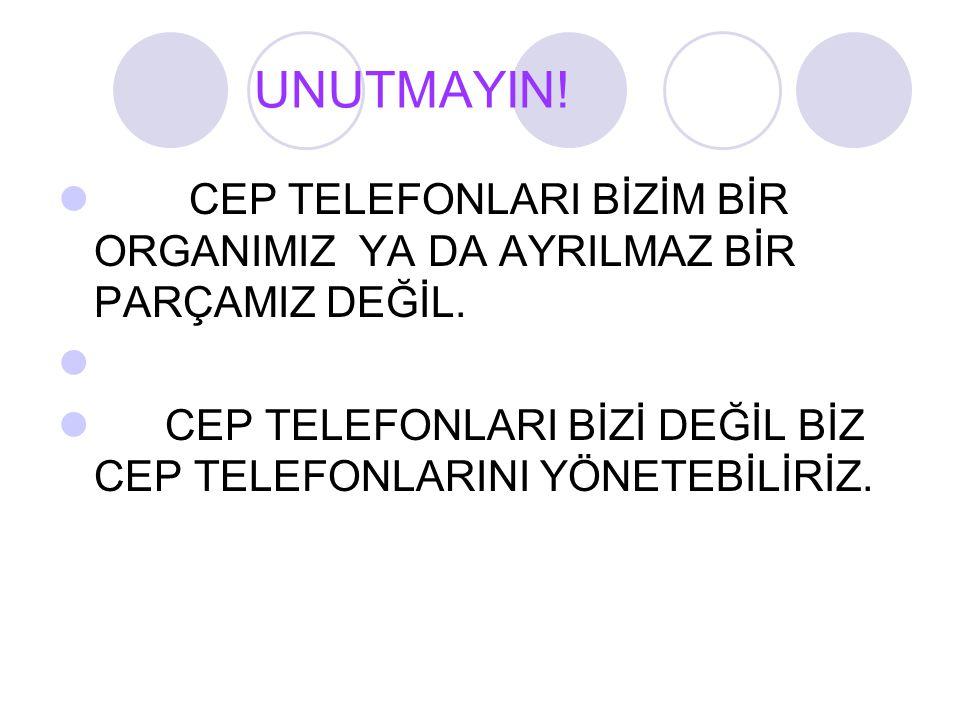 UNUTMAYIN. CEP TELEFONLARI BİZİM BİR ORGANIMIZ YA DA AYRILMAZ BİR PARÇAMIZ DEĞİL.