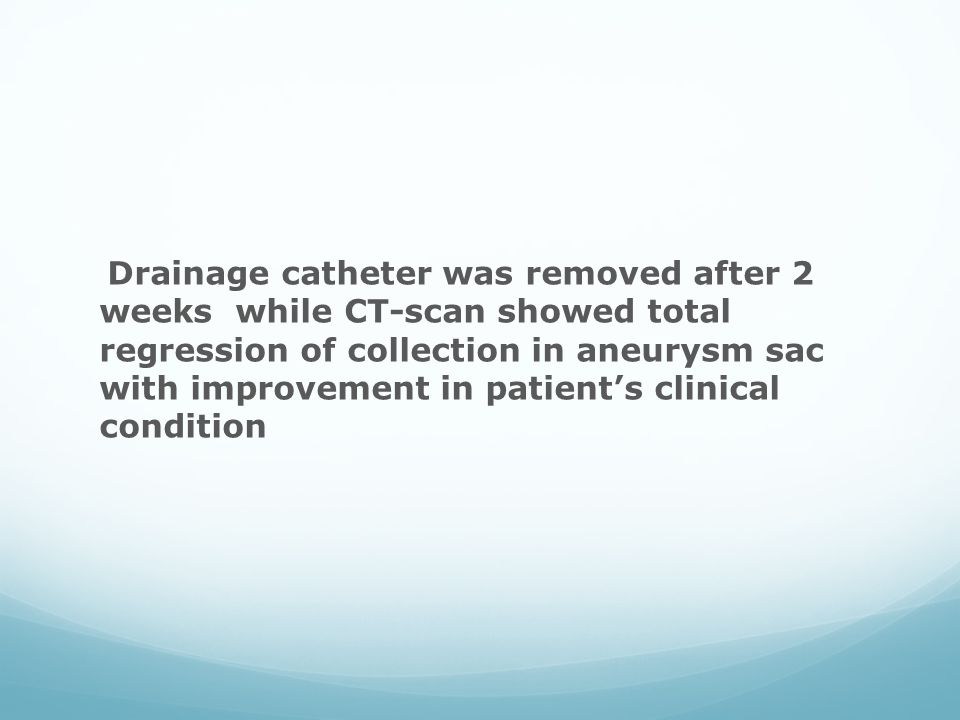 Drainage catheter was removed after 2 weeks while CT-scan showed total regression of collection in aneurysm sac with improvement in patient's clinical condition