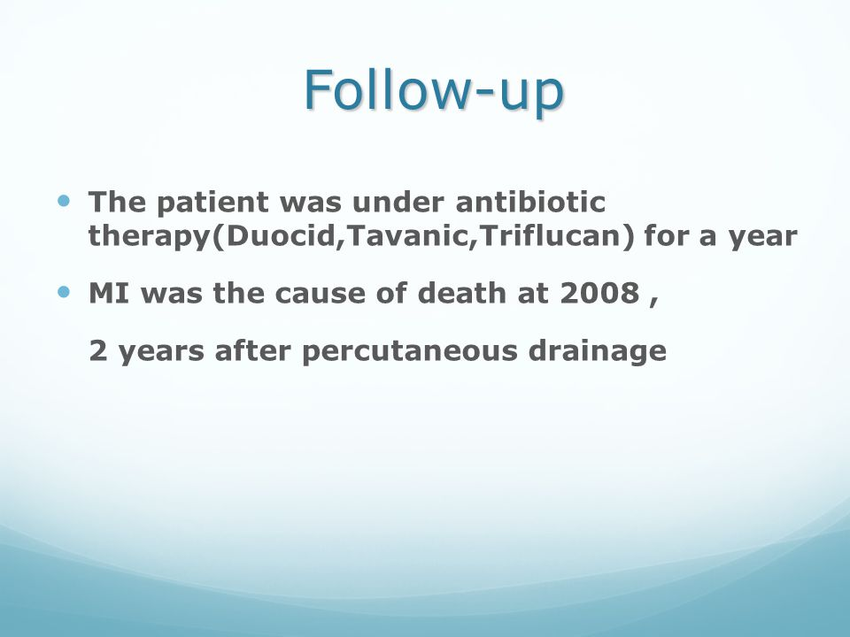 Follow-up The patient was under antibiotic therapy(Duocid,Tavanic,Triflucan) for a year. MI was the cause of death at 2008 ,