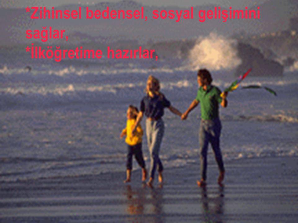 *Zihinsel bedensel, sosyal gelişimini sağlar, *İlköğretime hazırlar,