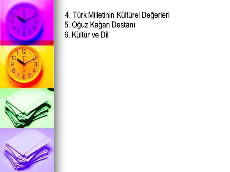4. Türk Milletinin Kültürel Değerleri 5. Oğuz Kağan Destanı 6