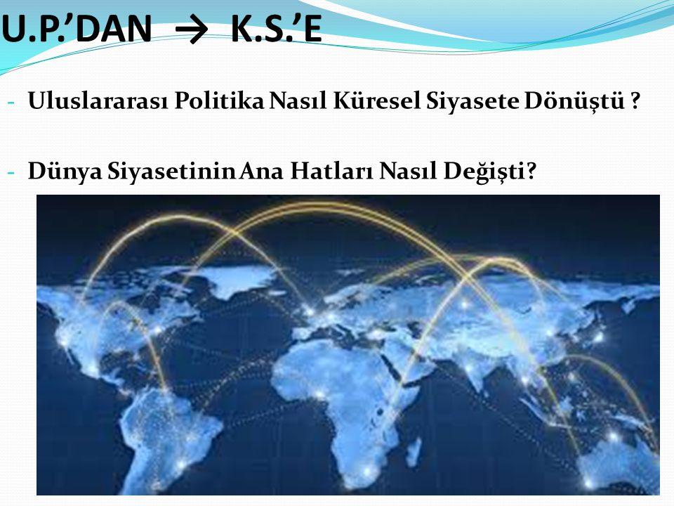 U.P.'DAN → K.S.'E Uluslararası Politika Nasıl Küresel Siyasete Dönüştü .