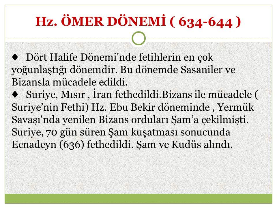 Hz. ÖMER DÖNEMİ ( 634-644 ) ♦ Dört Halife Dönemi nde fetihlerin en çok yoğunlaştığı dönemdir. Bu dönemde Sasaniler ve Bizansla mücadele edildi.