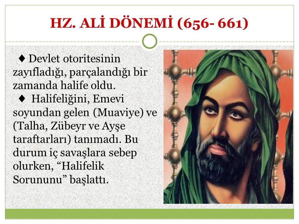 HZ. ALİ DÖNEMİ (656- 661) ♦ Devlet otoritesinin zayıfladığı, parçalandığı bir zamanda halife oldu.