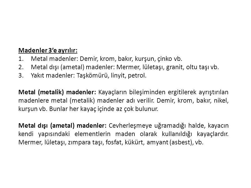 Madenler 3'e ayrılır: Metal madenler: Demir, krom, bakır, kurşun, çinko vb. Metal dışı (ametal) madenler: Mermer, lületaşı, granit, oltu taşı vb.
