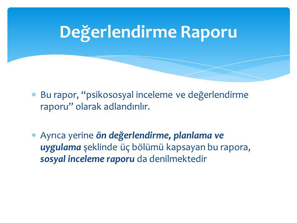 Değerlendirme Raporu Bu rapor, psikososyal inceleme ve değerlendirme raporu olarak adlandırılır.