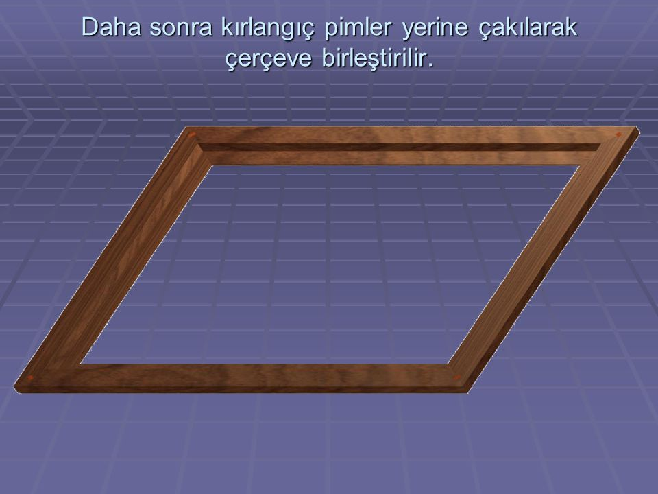 Daha sonra kırlangıç pimler yerine çakılarak çerçeve birleştirilir.