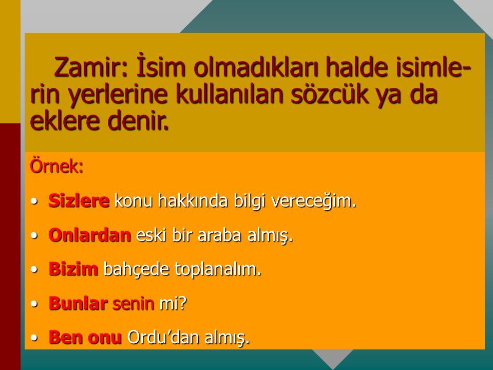 Zamir: İsim olmadıkları halde isimle-rin yerlerine kullanılan sözcük ya da eklere denir.