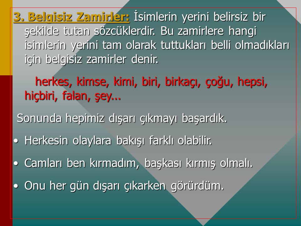 3. Belgisiz Zamirler: İsimlerin yerini belirsiz bir şekilde tutan sözcüklerdir. Bu zamirlere hangi isimlerin yerini tam olarak tuttukları belli olmadıkları için belgisiz zamirler denir.