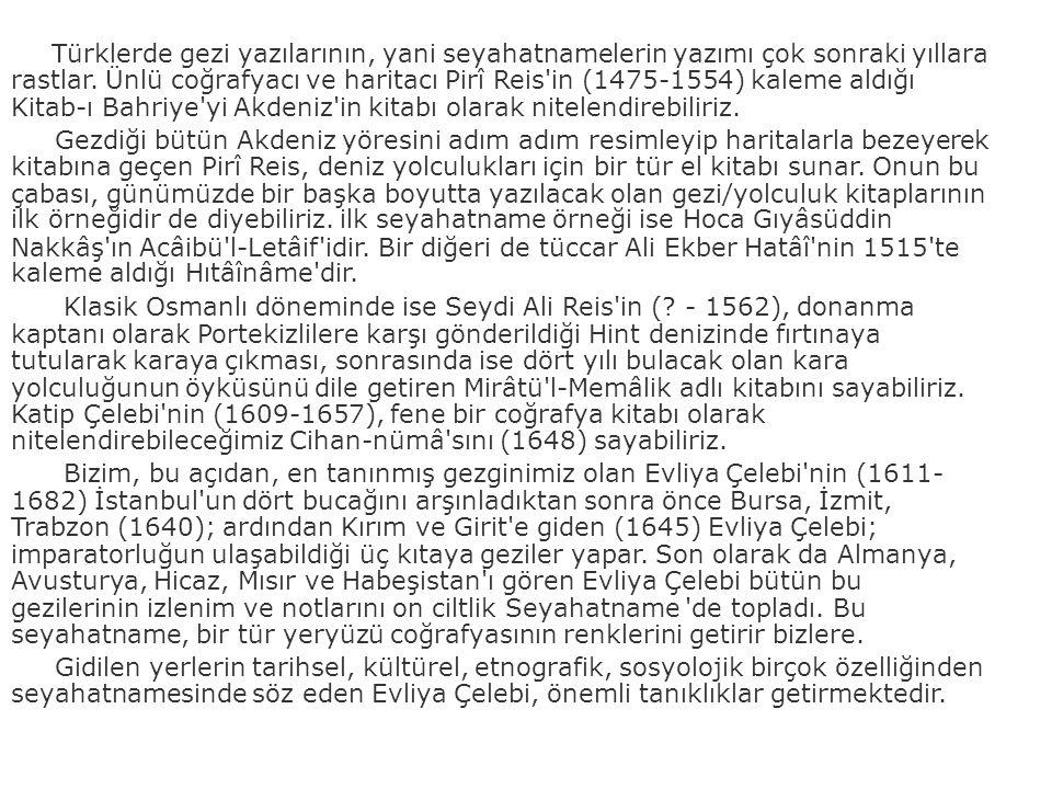 Türklerde gezi yazılarının, yani seyahatnamelerin yazımı çok sonraki yıllara rastlar. Ünlü coğrafyacı ve haritacı Pirî Reis in (1475-1554) kaleme aldığı Kitab-ı Bahriye yi Akdeniz in kitabı olarak nitelendirebiliriz.