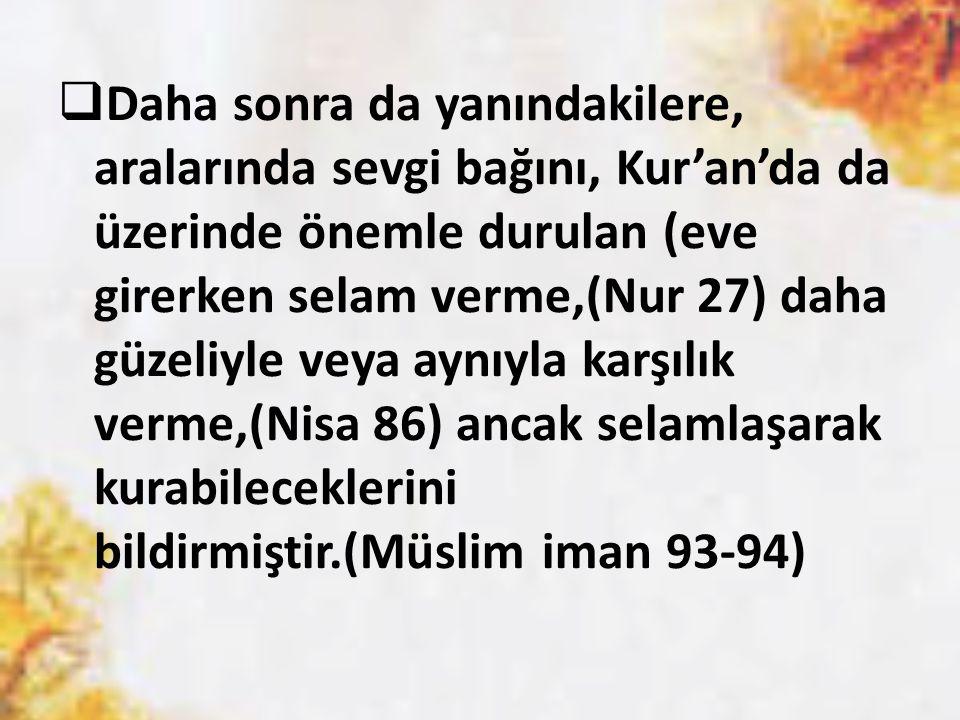 Daha sonra da yanındakilere, aralarında sevgi bağını, Kur'an'da da üzerinde önemle durulan (eve girerken selam verme,(Nur 27) daha güzeliyle veya aynıyla karşılık verme,(Nisa 86) ancak selamlaşarak kurabileceklerini bildirmiştir.(Müslim iman 93-94)
