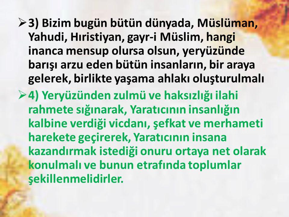 3) Bizim bugün bütün dünyada, Müslüman, Yahudi, Hıristiyan, gayr-i Müslim, hangi inanca mensup olursa olsun, yeryüzünde barışı arzu eden bütün insanların, bir araya gelerek, birlikte yaşama ahlakı oluşturulmalı