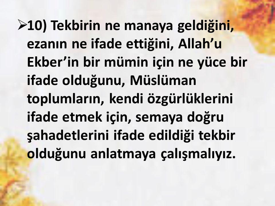 10) Tekbirin ne manaya geldiğini, ezanın ne ifade ettiğini, Allah'u Ekber'in bir mümin için ne yüce bir ifade olduğunu, Müslüman toplumların, kendi özgürlüklerini ifade etmek için, semaya doğru şahadetlerini ifade edildiği tekbir olduğunu anlatmaya çalışmalıyız.