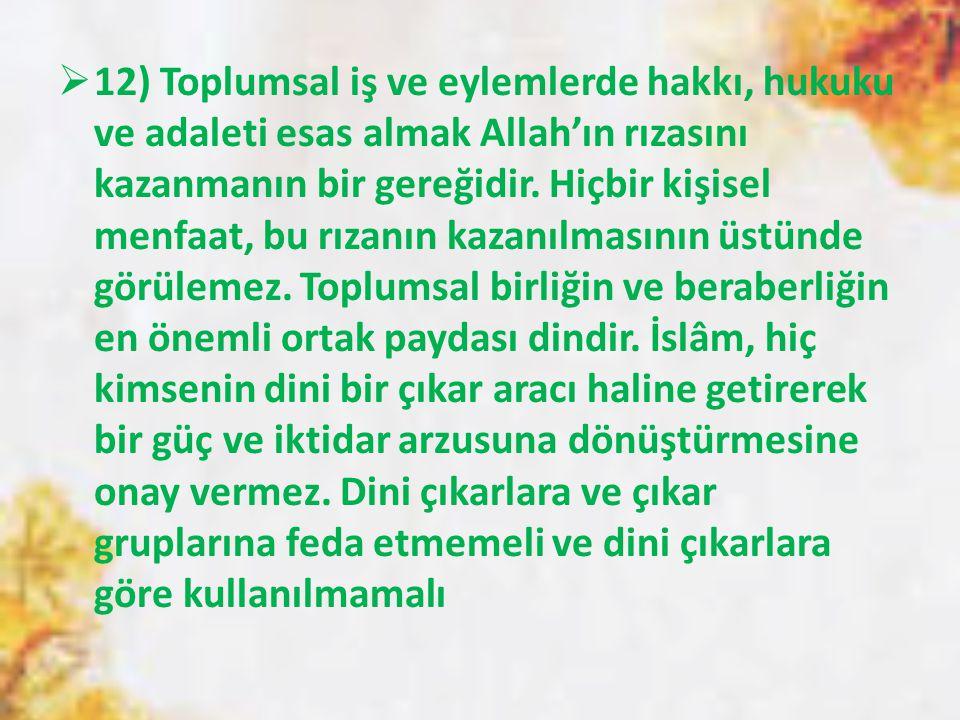 12) Toplumsal iş ve eylemlerde hakkı, hukuku ve adaleti esas almak Allah'ın rızasını kazanmanın bir gereğidir.