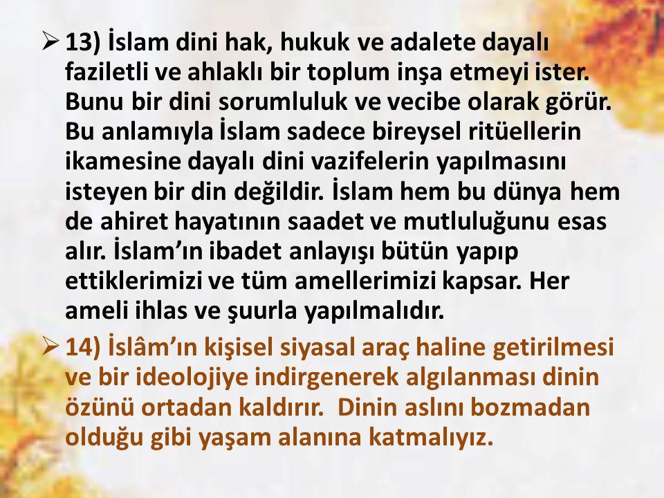 13) İslam dini hak, hukuk ve adalete dayalı faziletli ve ahlaklı bir toplum inşa etmeyi ister. Bunu bir dini sorumluluk ve vecibe olarak görür. Bu anlamıyla İslam sadece bireysel ritüellerin ikamesine dayalı dini vazifelerin yapılmasını isteyen bir din değildir. İslam hem bu dünya hem de ahiret hayatının saadet ve mutluluğunu esas alır. İslam'ın ibadet anlayışı bütün yapıp ettiklerimizi ve tüm amellerimizi kapsar. Her ameli ihlas ve şuurla yapılmalıdır.