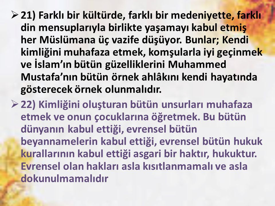 21) Farklı bir kültürde, farklı bir medeniyette, farklı din mensuplarıyla birlikte yaşamayı kabul etmiş her Müslümana üç vazife düşüyor. Bunlar; Kendi kimliğini muhafaza etmek, komşularla iyi geçinmek ve İslam'ın bütün güzelliklerini Muhammed Mustafa'nın bütün örnek ahlâkını kendi hayatında gösterecek örnek olunmalıdır.
