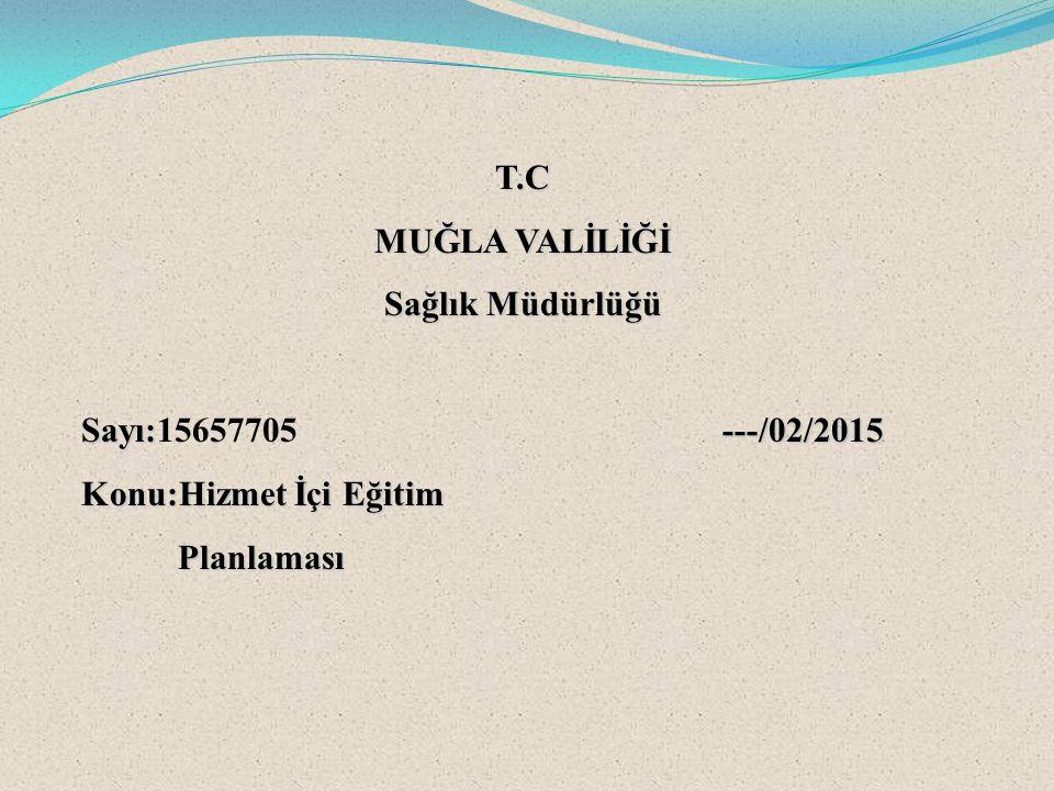 T.C MUĞLA VALİLİĞİ. Sağlık Müdürlüğü. Sayı:15657705 ---/02/2015. Konu:Hizmet İçi Eğitim.