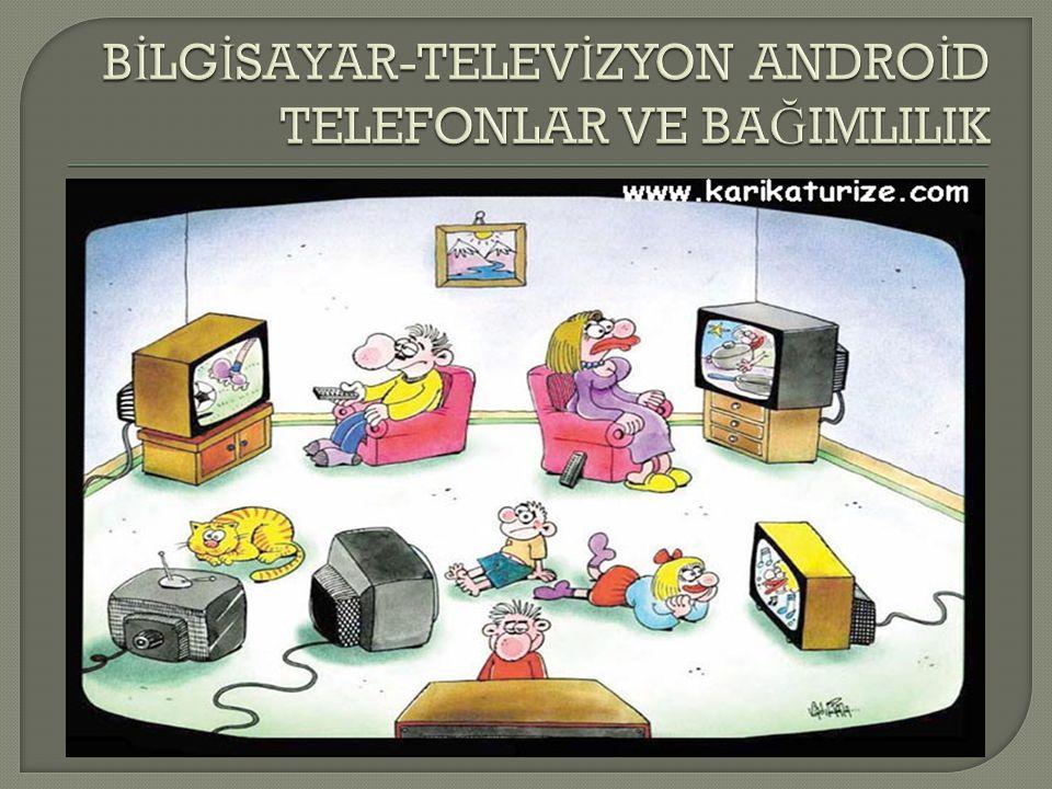 BİLGİSAYAR-TELEVİZYON ANDROİD TELEFONLAR VE BAĞIMLILIK