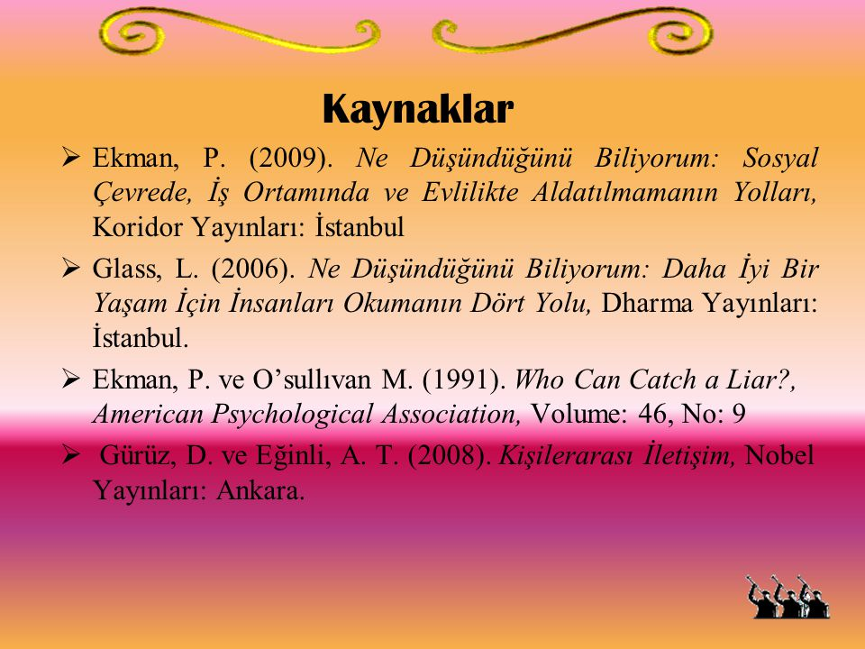 Kaynaklar Ekman, P. (2009). Ne Düşündüğünü Biliyorum: Sosyal Çevrede, İş Ortamında ve Evlilikte Aldatılmamanın Yolları, Koridor Yayınları: İstanbul.