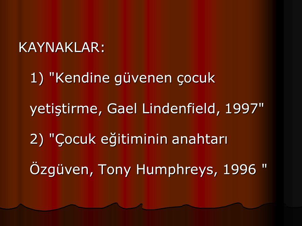 KAYNAKLAR: 1) Kendine güvenen çocuk yetiştirme, Gael Lindenfield, 1997 2) Çocuk eğitiminin anahtarı Özgüven, Tony Humphreys, 1996