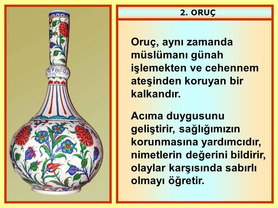 2. ORUÇ Oruç, aynı zamanda müslümanı günah işlemekten ve cehennem ateşinden koruyan bir kalkandır.
