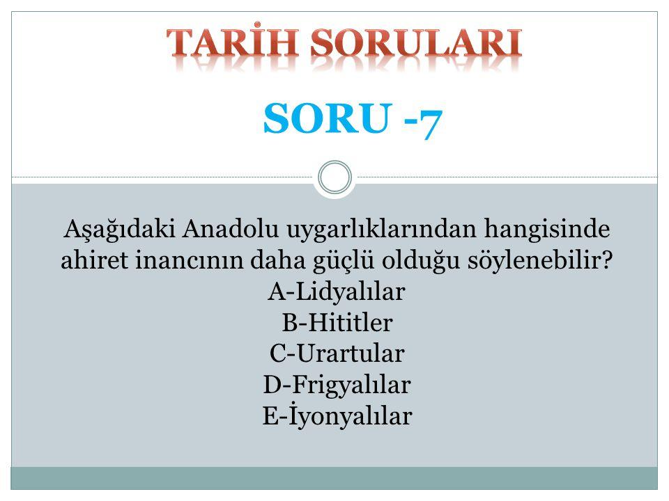 TARİH SORULARI SORU -7. Aşağıdaki Anadolu uygarlıklarından hangisinde ahiret inancının daha güçlü olduğu söylenebilir