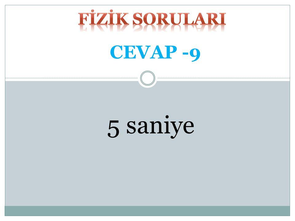 FİZİK SORULARI CEVAP -9 5 saniye