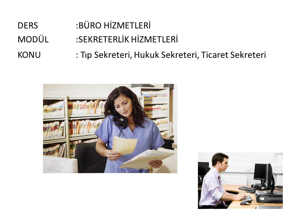 DERS :BÜRO HİZMETLERİ MODÜL :SEKRETERLİK HİZMETLERİ KONU : Tıp Sekreteri, Hukuk Sekreteri, Ticaret Sekreteri