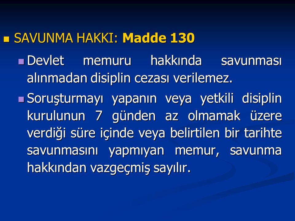 SAVUNMA HAKKI: Madde 130 Devlet memuru hakkında savunması alınmadan disiplin cezası verilemez.