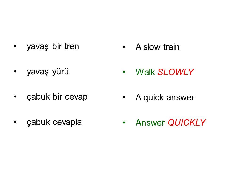 yavaş bir tren yavaş yürü. çabuk bir cevap. çabuk cevapla. A slow train. Walk SLOWLY. A quick answer.