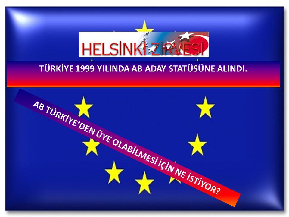 TÜRKİYE 1999 YILINDA AB ADAY STATÜSÜNE ALINDI.