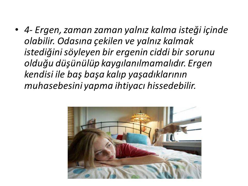 4- Ergen, zaman zaman yalnız kalma isteği içinde olabilir