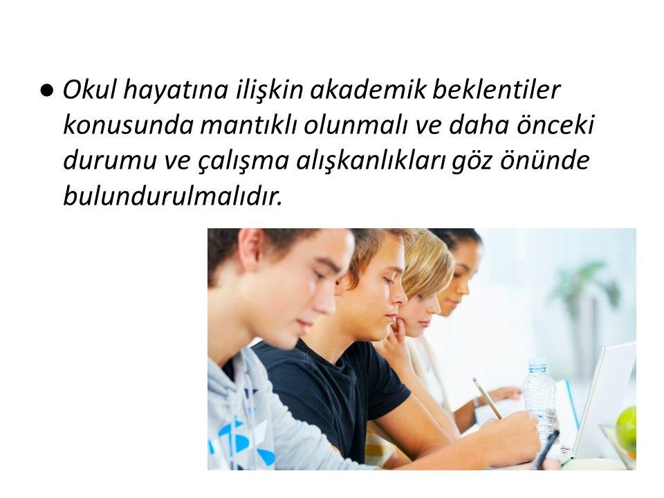 ● Okul hayatına ilişkin akademik beklentiler konusunda mantıklı olunmalı ve daha önceki durumu ve çalışma alışkanlıkları göz önünde bulundurulmalıdır.