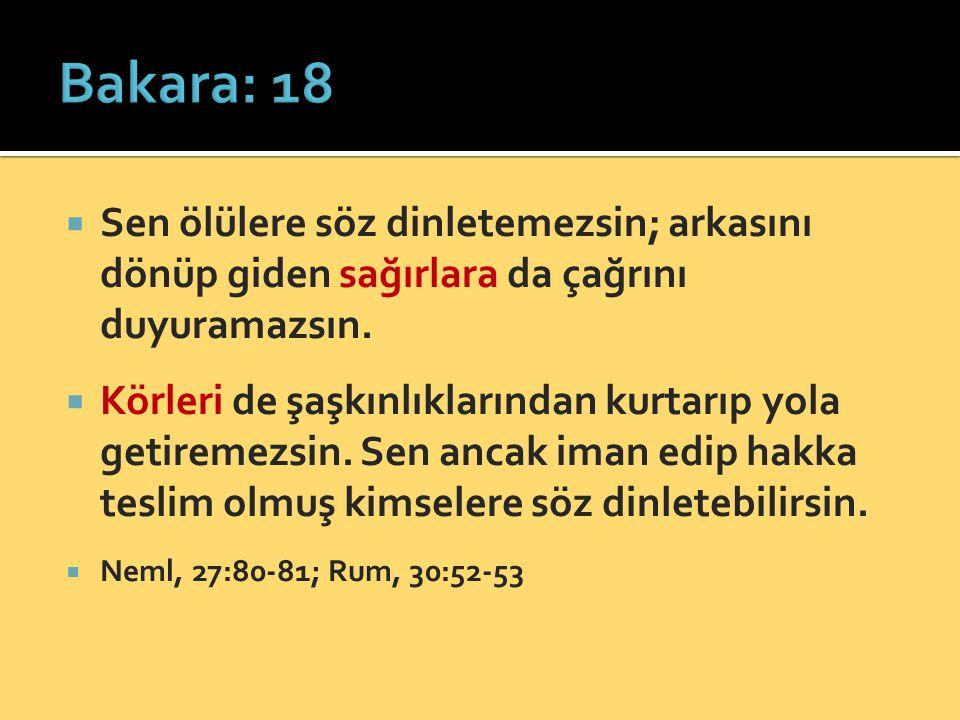 Bakara: 18 Sen ölülere söz dinletemezsin; arkasını dönüp giden sağırlara da çağrını duyuramazsın.