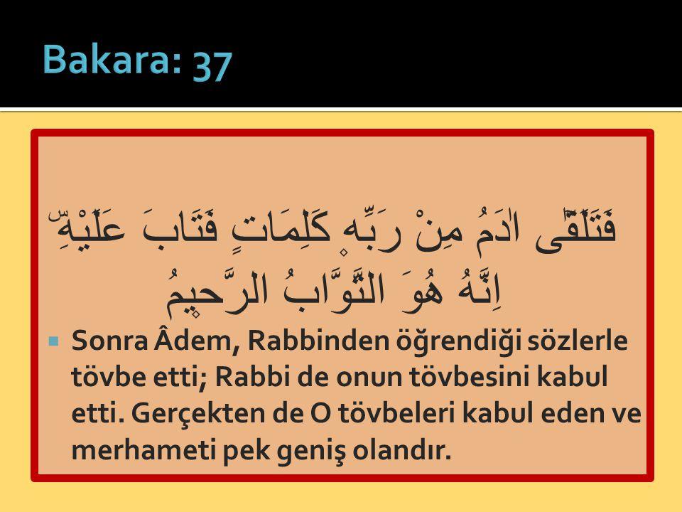 Bakara: 37 فَتَلَقّٰٓى اٰدَمُ مِنْ رَبِّه۪ كَلِمَاتٍ فَتَابَ عَلَيْهِۜ اِنَّهُ هُوَ التَّوَّابُ الرَّح۪يمُ