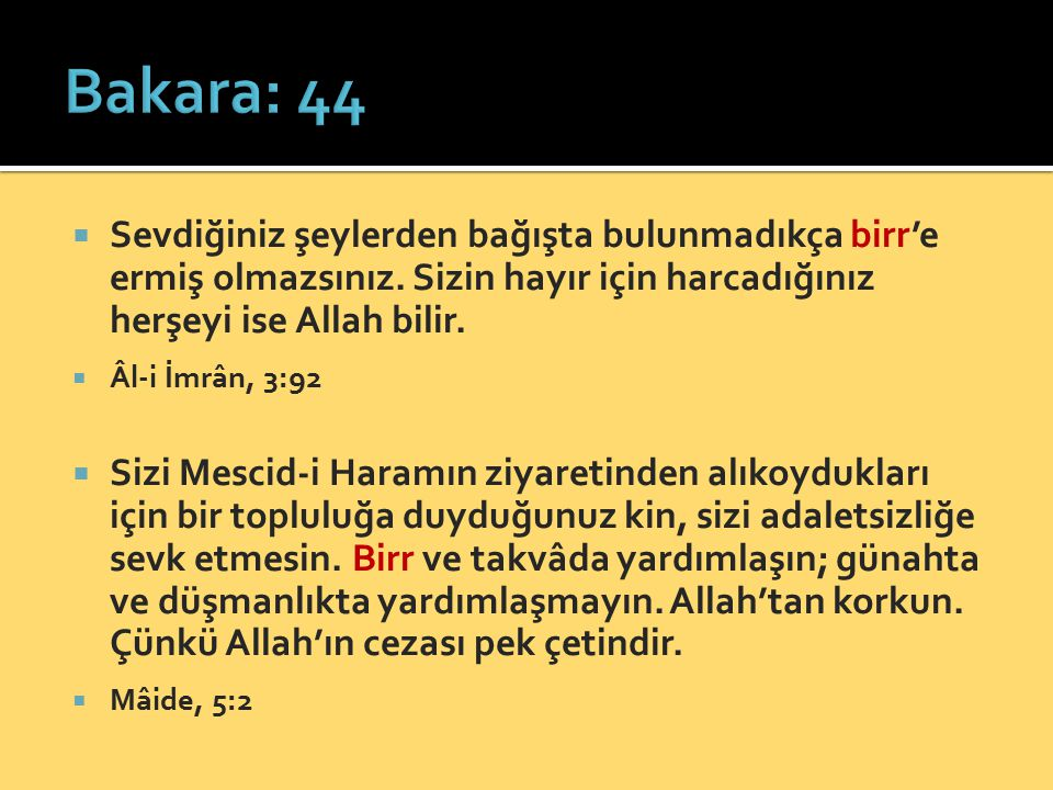Bakara: 44 Sevdiğiniz şeylerden bağışta bulunmadıkça birr'e ermiş olmazsınız. Sizin hayır için harcadığınız herşeyi ise Allah bilir.