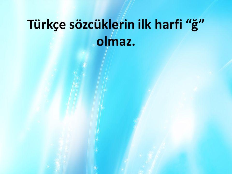Türkçe sözcüklerin ilk harfi ğ olmaz.