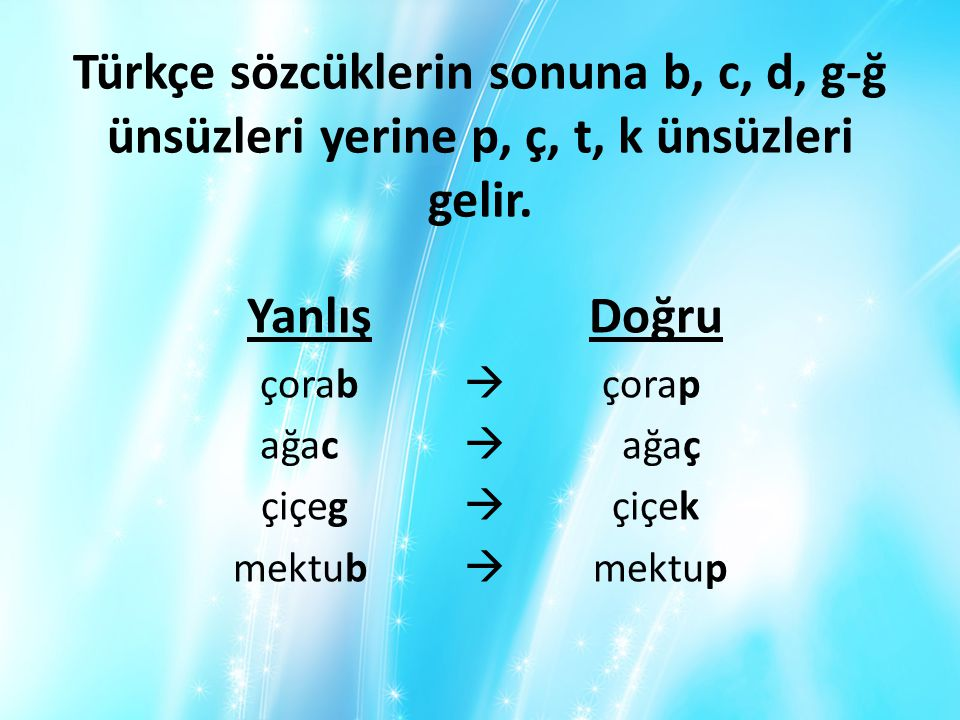 Türkçe sözcüklerin sonuna b, c, d, g-ğ ünsüzleri yerine p, ç, t, k ünsüzleri gelir.
