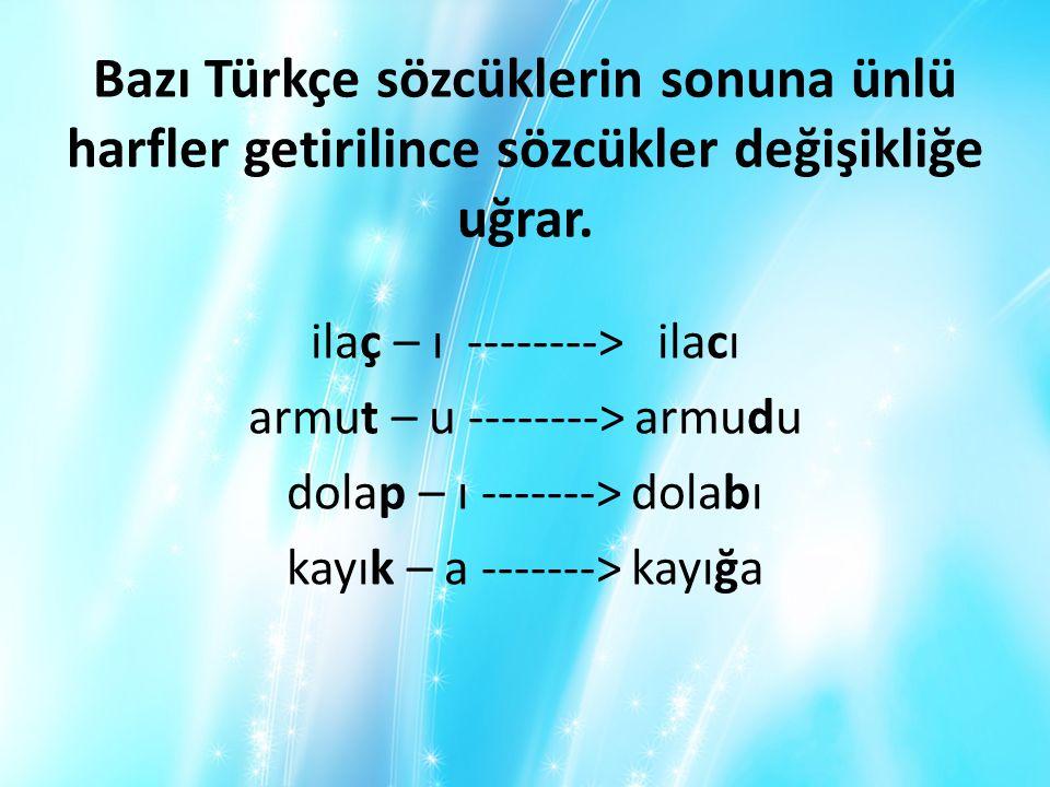Bazı Türkçe sözcüklerin sonuna ünlü harfler getirilince sözcükler değişikliğe uğrar.