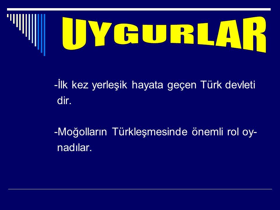 UYGURLAR -İlk kez yerleşik hayata geçen Türk devleti dir.