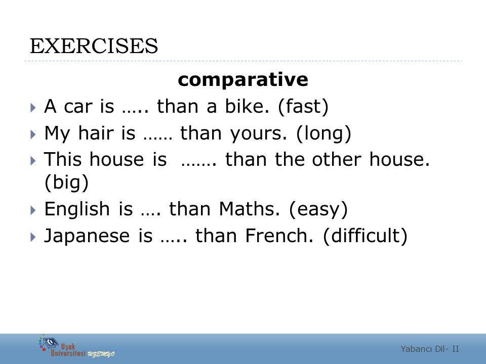 EXERCISES comparative A car is ….. than a bike. (fast)