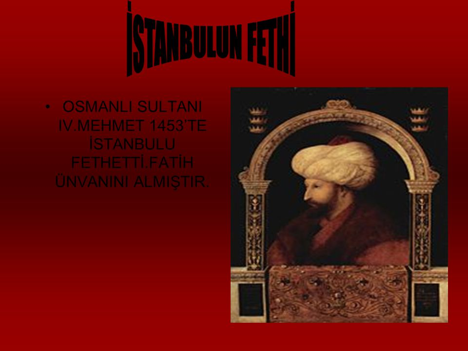 İSTANBULUN FETHİ OSMANLI SULTANI IV.MEHMET 1453'TE İSTANBULU FETHETTİ.FATİH ÜNVANINI ALMIŞTIR.