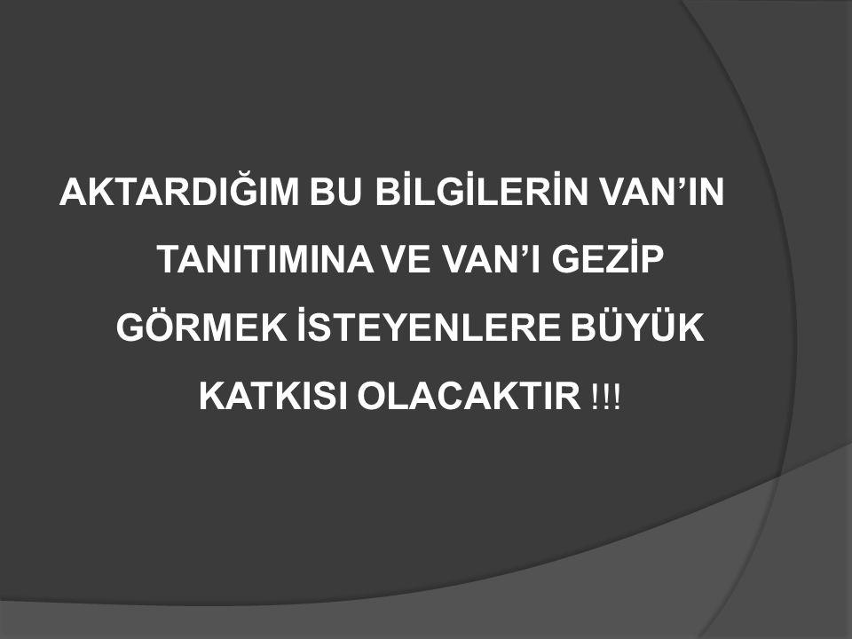 AKTARDIĞIM BU BİLGİLERİN VAN'IN TANITIMINA VE VAN'I GEZİP GÖRMEK İSTEYENLERE BÜYÜK KATKISI OLACAKTIR !!!