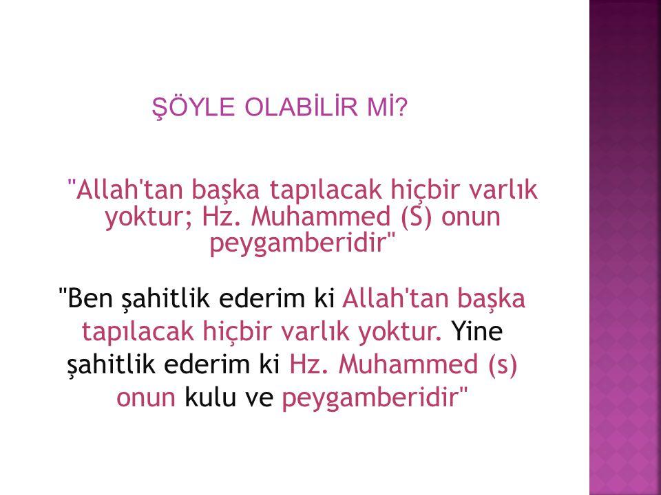 ŞÖYLE OLABİLİR Mİ Allah tan başka tapılacak hiçbir varlık yoktur; Hz. Muhammed (S) onun peygamberidir