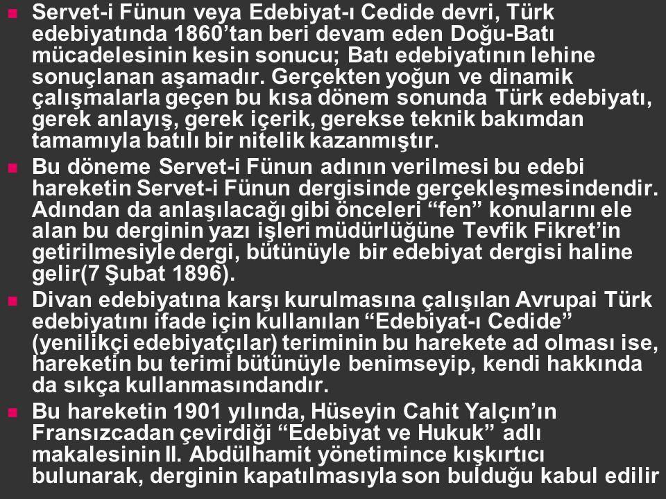 Servet-i Fünun veya Edebiyat-ı Cedide devri, Türk edebiyatında 1860'tan beri devam eden Doğu-Batı mücadelesinin kesin sonucu; Batı edebiyatının lehine sonuçlanan aşamadır. Gerçekten yoğun ve dinamik çalışmalarla geçen bu kısa dönem sonunda Türk edebiyatı, gerek anlayış, gerek içerik, gerekse teknik bakımdan tamamıyla batılı bir nitelik kazanmıştır.