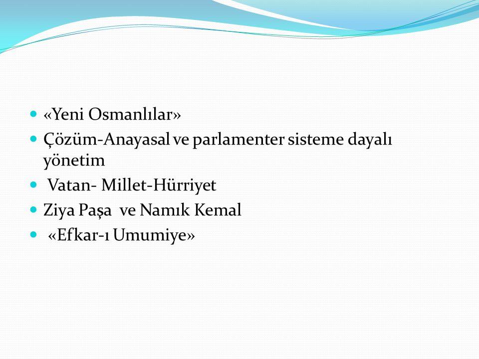 «Yeni Osmanlılar» Çözüm-Anayasal ve parlamenter sisteme dayalı yönetim. Vatan- Millet-Hürriyet. Ziya Paşa ve Namık Kemal.